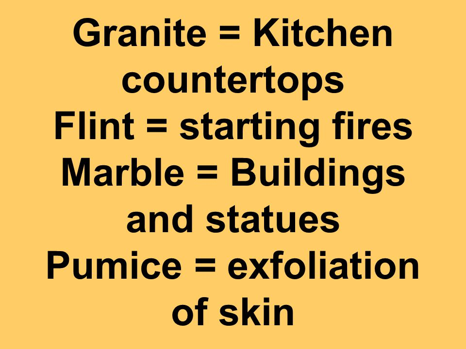Granite = Kitchen countertops Flint = starting fires Marble = Buildings and statues Pumice = exfoliation of skin