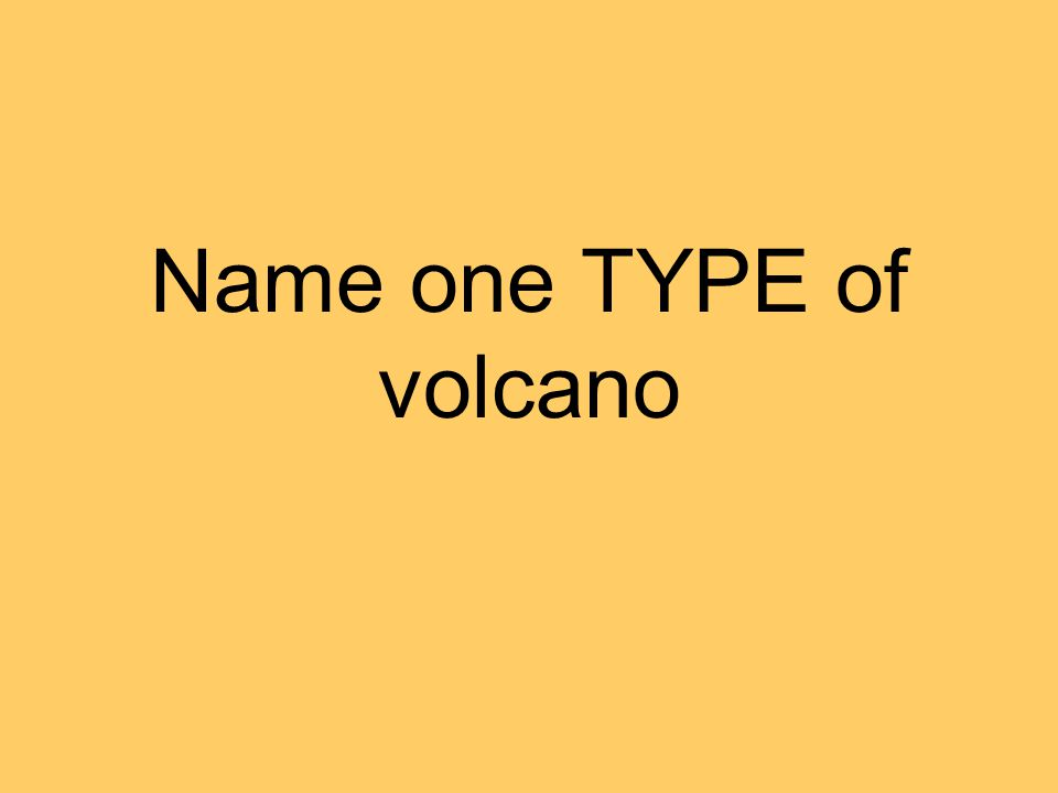 Name one TYPE of volcano