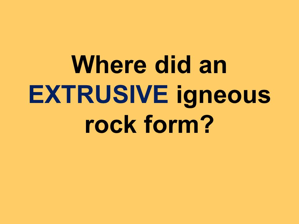Where did an EXTRUSIVE igneous rock form?