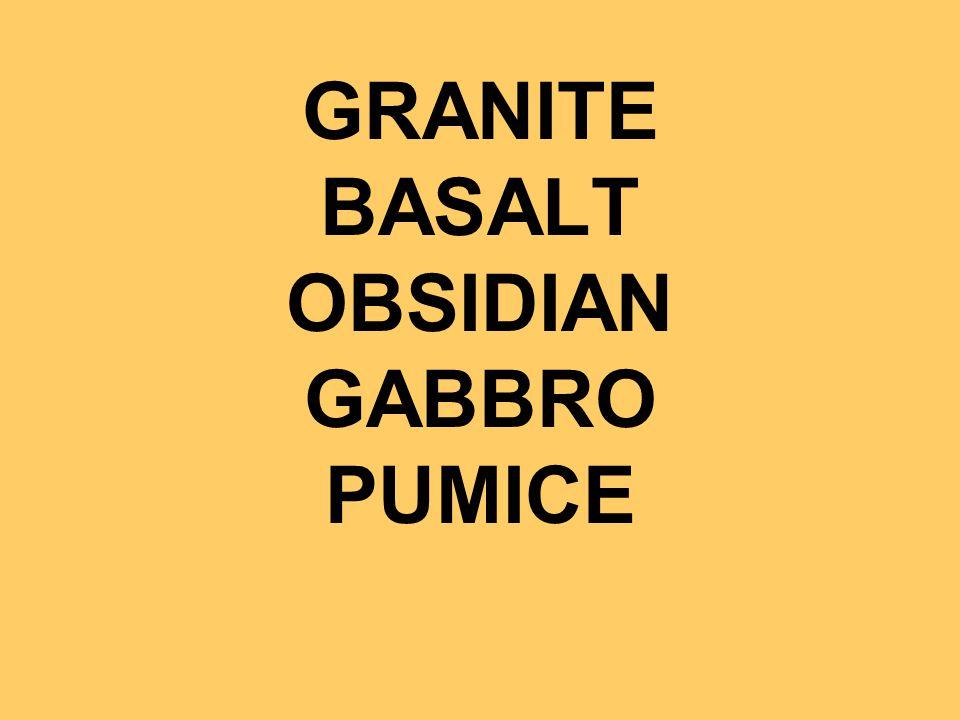 GRANITE BASALT OBSIDIAN GABBRO PUMICE