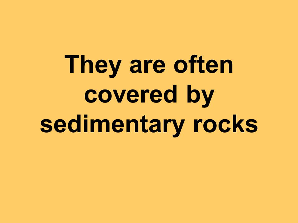 They are often covered by sedimentary rocks