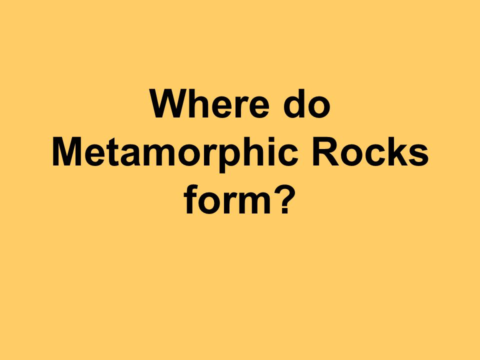 Where do Metamorphic Rocks form?