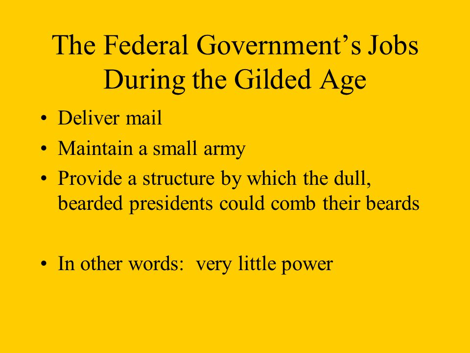 The Federal Government's Jobs During the Gilded Age Deliver mail Maintain a small army Provide a structure by which the dull, bearded presidents could comb their beards In other words: very little power
