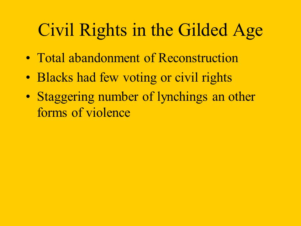 Civil Rights in the Gilded Age Total abandonment of Reconstruction Blacks had few voting or civil rights Staggering number of lynchings an other forms of violence