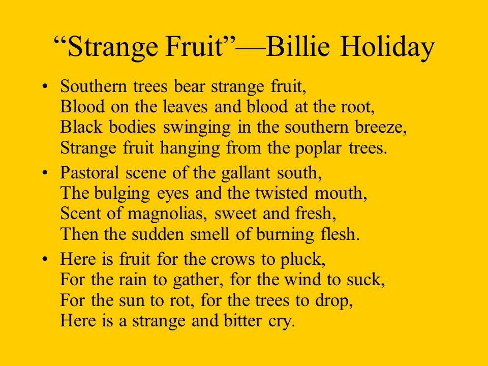 Strange Fruit —Billie Holiday Southern trees bear strange fruit, Blood on the leaves and blood at the root, Black bodies swinging in the southern breeze, Strange fruit hanging from the poplar trees.