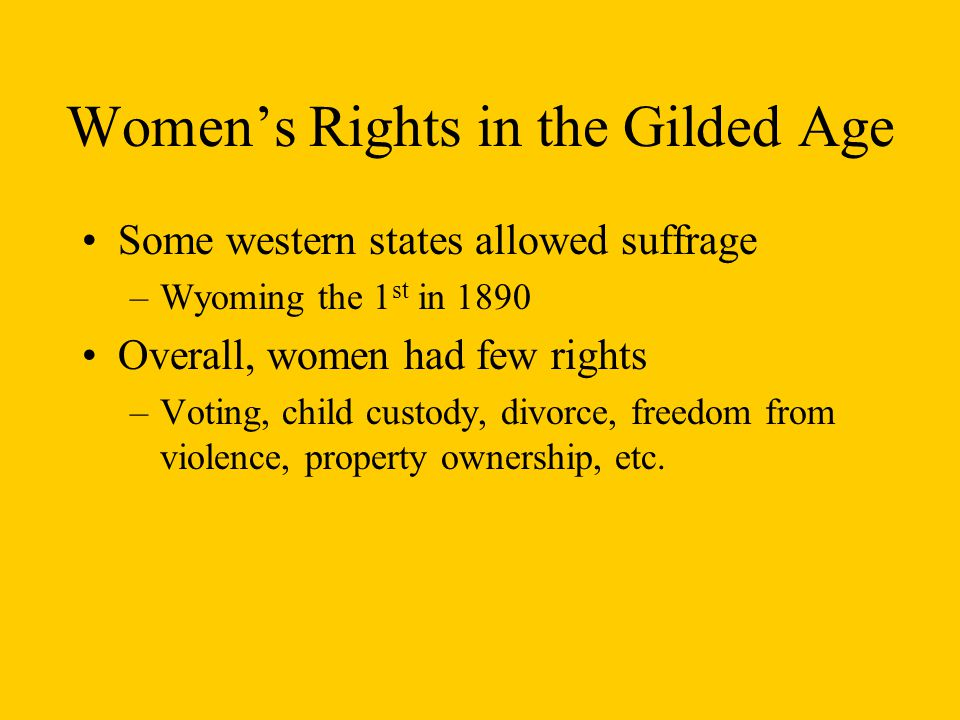 Women's Rights in the Gilded Age Some western states allowed suffrage –Wyoming the 1 st in 1890 Overall, women had few rights –Voting, child custody, divorce, freedom from violence, property ownership, etc.