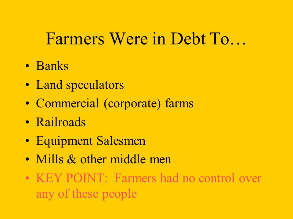 Farmers Were in Debt To… Banks Land speculators Commercial (corporate) farms Railroads Equipment Salesmen Mills & other middle men KEY POINT: Farmers had no control over any of these people