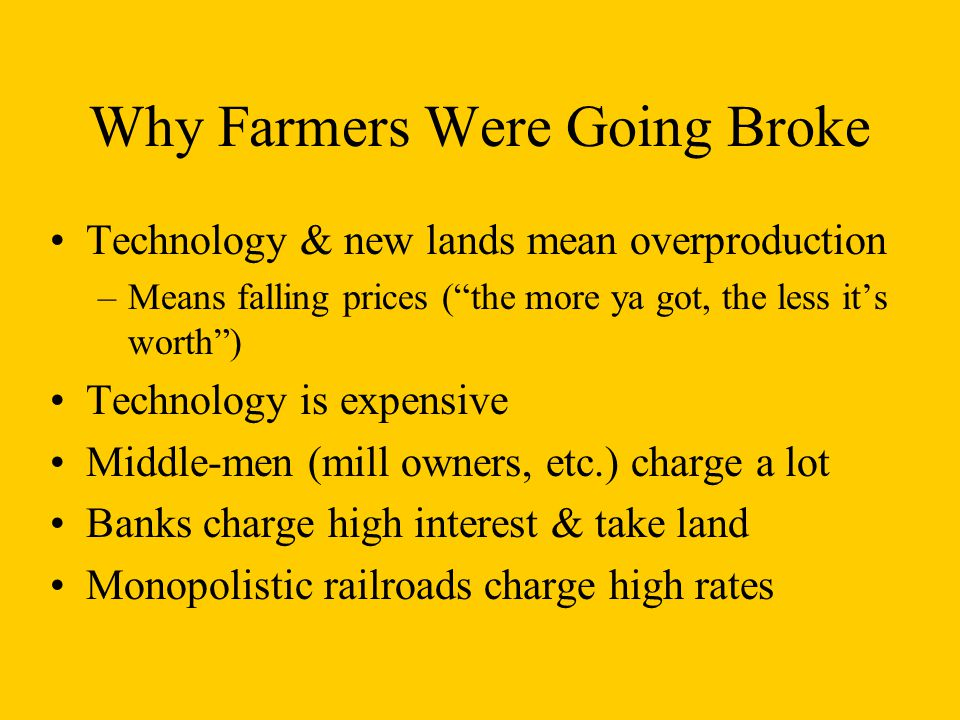 Why Farmers Were Going Broke Technology & new lands mean overproduction –Means falling prices ( the more ya got, the less it's worth ) Technology is expensive Middle-men (mill owners, etc.) charge a lot Banks charge high interest & take land Monopolistic railroads charge high rates