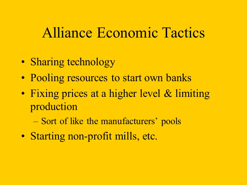 Alliance Economic Tactics Sharing technology Pooling resources to start own banks Fixing prices at a higher level & limiting production –Sort of like the manufacturers' pools Starting non-profit mills, etc.