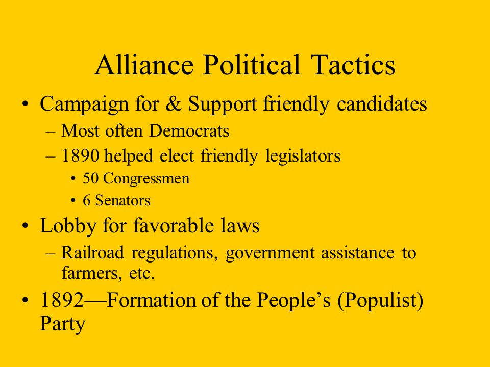 Alliance Political Tactics Campaign for & Support friendly candidates –Most often Democrats –1890 helped elect friendly legislators 50 Congressmen 6 Senators Lobby for favorable laws –Railroad regulations, government assistance to farmers, etc.