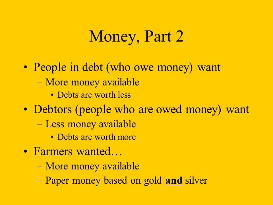 Money, Part 2 People in debt (who owe money) want –More money available Debts are worth less Debtors (people who are owed money) want –Less money available Debts are worth more Farmers wanted… –More money available –Paper money based on gold and silver