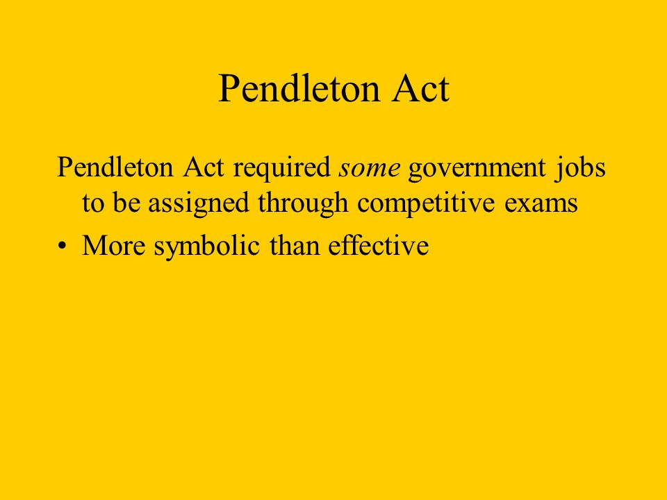 Pendleton Act Pendleton Act required some government jobs to be assigned through competitive exams More symbolic than effective
