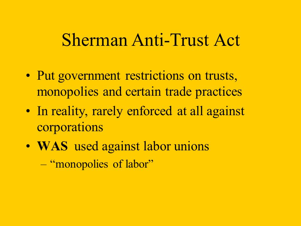 Sherman Anti-Trust Act Put government restrictions on trusts, monopolies and certain trade practices In reality, rarely enforced at all against corporations WAS used against labor unions – monopolies of labor