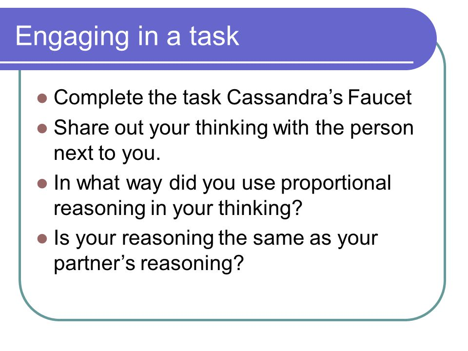 Engaging in a task Complete the task Cassandra's Faucet Share out your thinking with the person next to you. In what way did you use proportional reas