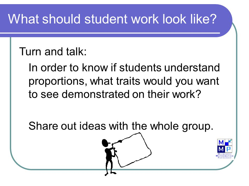 What should student work look like? Turn and talk: In order to know if students understand proportions, what traits would you want to see demonstrated