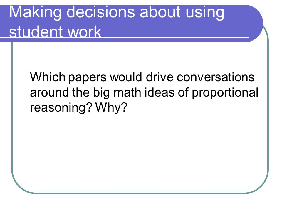 Making decisions about using student work Which papers would drive conversations around the big math ideas of proportional reasoning.