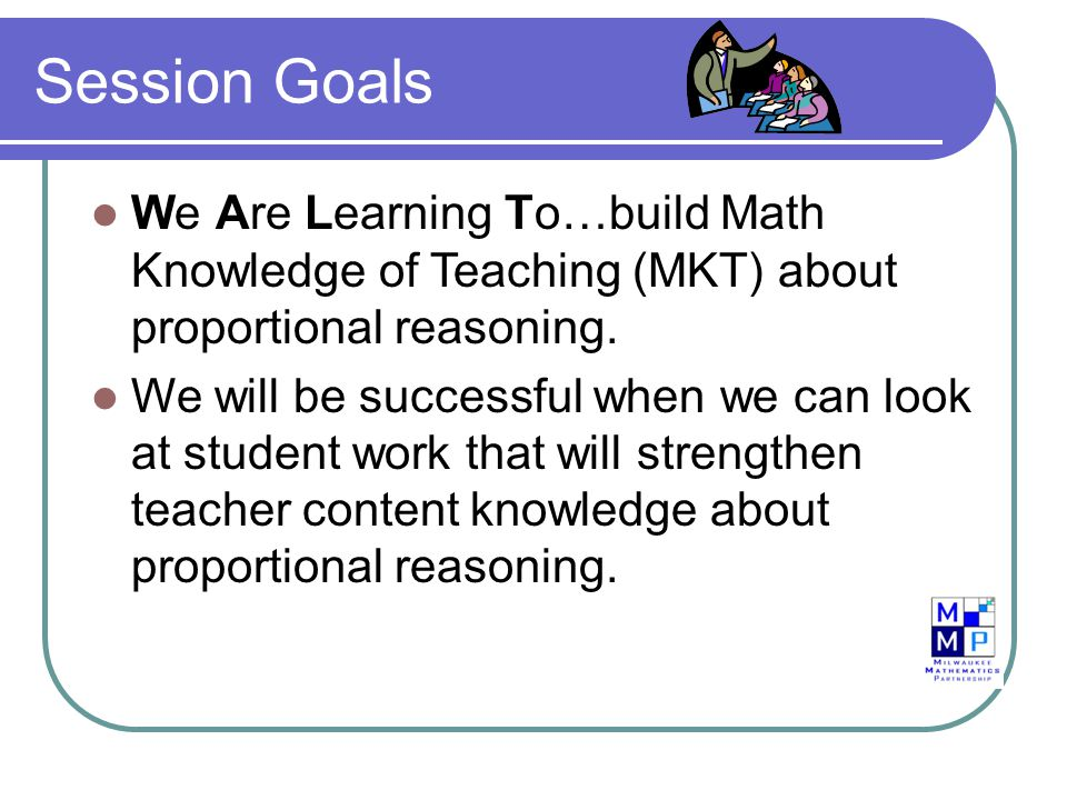 Session Goals We Are Learning To…build Math Knowledge of Teaching (MKT) about proportional reasoning. We will be successful when we can look at studen