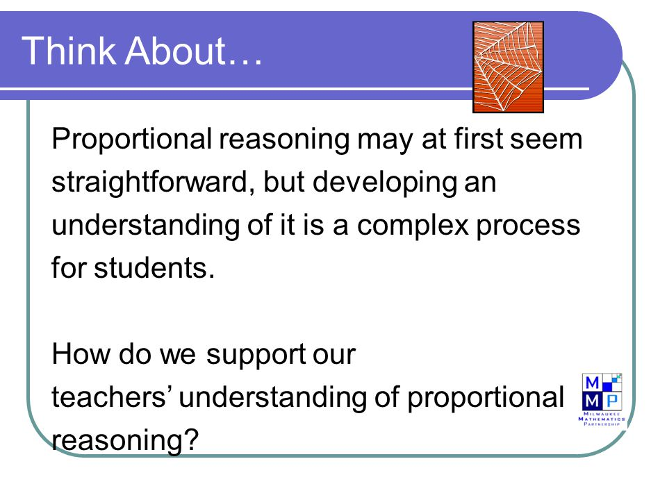 Think About… Proportional reasoning may at first seem straightforward, but developing an understanding of it is a complex process for students.