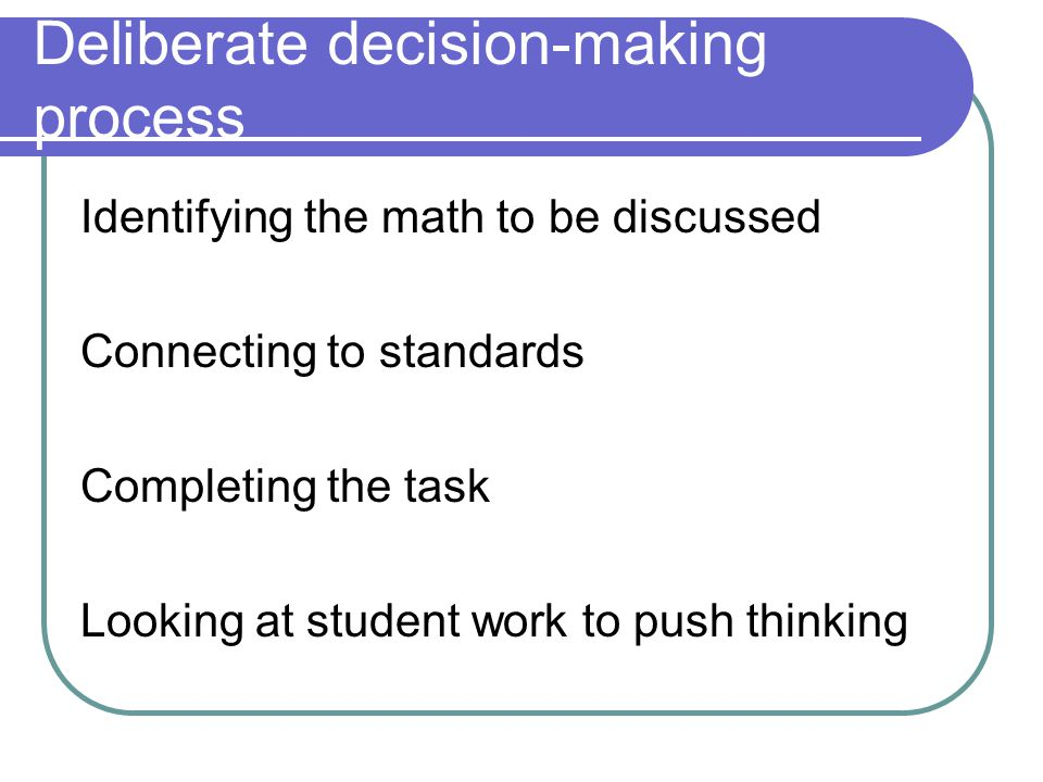 Deliberate decision-making process Identifying the math to be discussed Connecting to standards Completing the task Looking at student work to push th