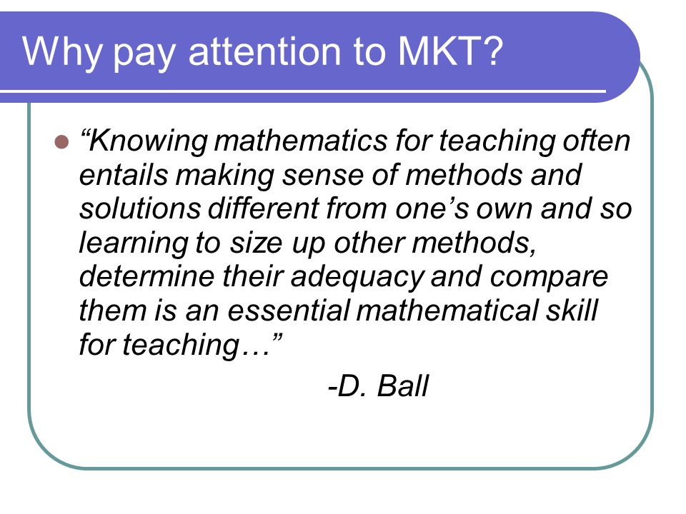 """Why pay attention to MKT? """"Knowing mathematics for teaching often entails making sense of methods and solutions different from one's own and so learni"""
