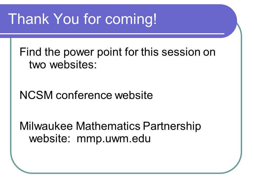 Thank You for coming! Find the power point for this session on two websites: NCSM conference website Milwaukee Mathematics Partnership website: mmp.uw
