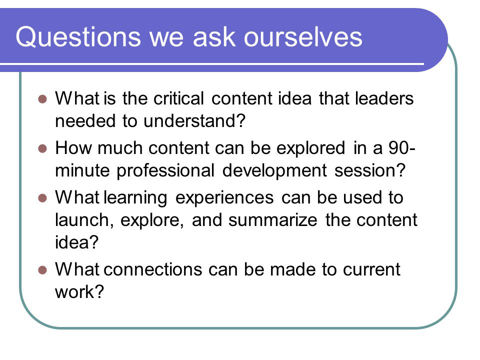 Questions we ask ourselves What is the critical content idea that leaders needed to understand.