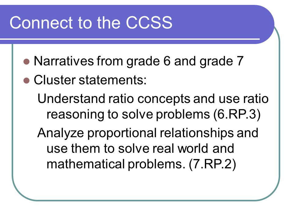 Connect to the CCSS Narratives from grade 6 and grade 7 Cluster statements: Understand ratio concepts and use ratio reasoning to solve problems (6.RP.3) Analyze proportional relationships and use them to solve real world and mathematical problems.