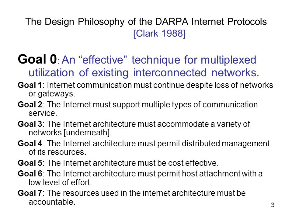 3 The Design Philosophy of the DARPA Internet Protocols [Clark 1988] Goal 0 : An effective technique for multiplexed utilization of existing interconnected networks.