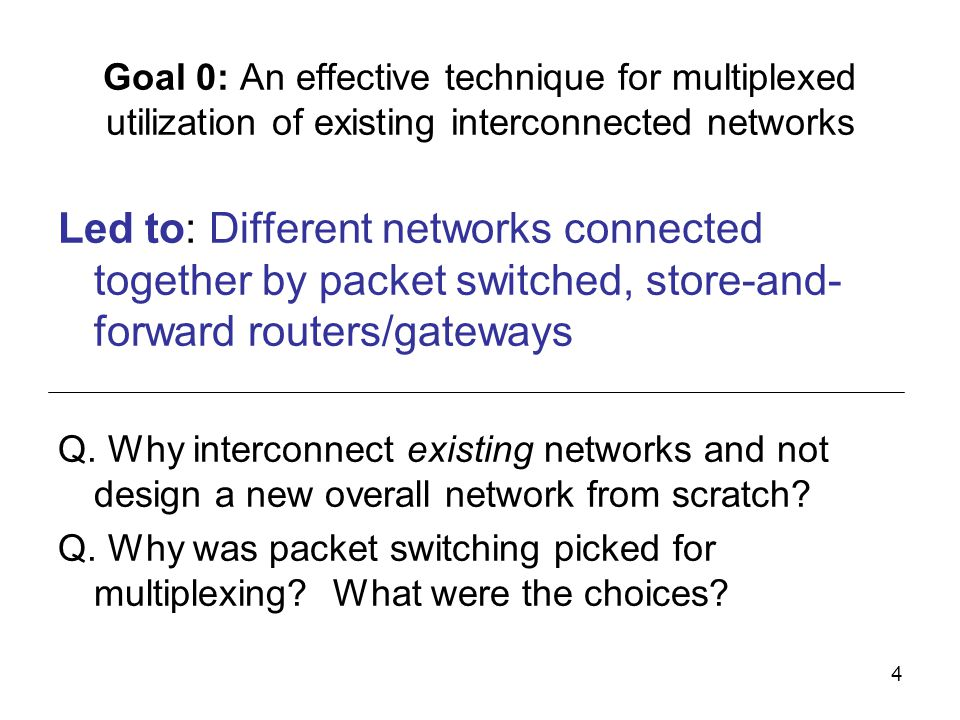 4 Goal 0: An effective technique for multiplexed utilization of existing interconnected networks Led to: Different networks connected together by packet switched, store-and- forward routers/gateways Q.