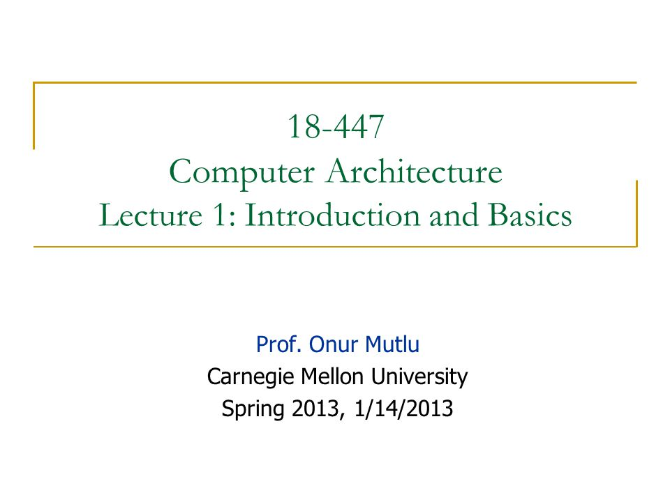 18-447 Computer Architecture Lecture 1: Introduction and Basics Prof.