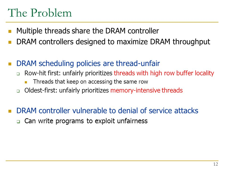 12 The Problem Multiple threads share the DRAM controller DRAM controllers designed to maximize DRAM throughput DRAM scheduling policies are thread-unfair  Row-hit first: unfairly prioritizes threads with high row buffer locality Threads that keep on accessing the same row  Oldest-first: unfairly prioritizes memory-intensive threads DRAM controller vulnerable to denial of service attacks  Can write programs to exploit unfairness