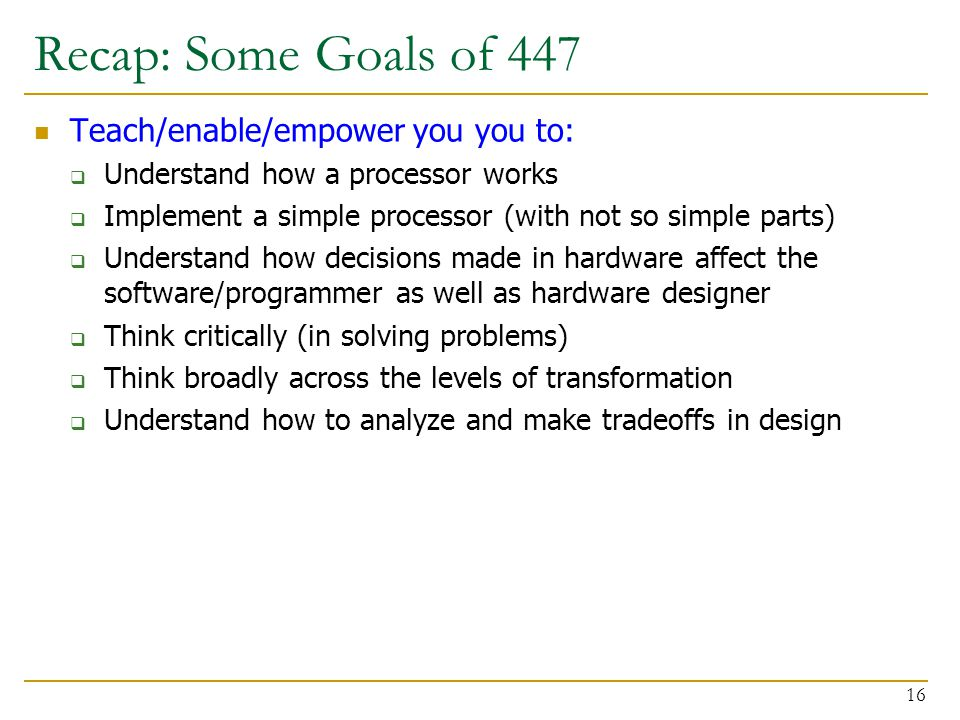 Recap: Some Goals of 447 Teach/enable/empower you you to:  Understand how a processor works  Implement a simple processor (with not so simple parts)