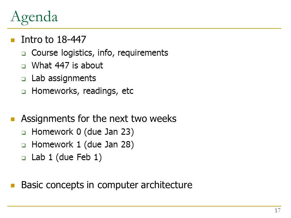 Agenda Intro to 18-447  Course logistics, info, requirements  What 447 is about  Lab assignments  Homeworks, readings, etc Assignments for the next two weeks  Homework 0 (due Jan 23)  Homework 1 (due Jan 28)  Lab 1 (due Feb 1) Basic concepts in computer architecture 17