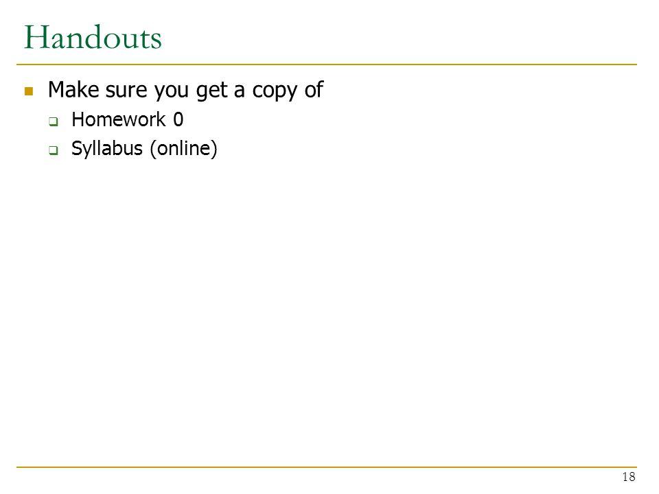 Handouts Make sure you get a copy of  Homework 0  Syllabus (online) 18