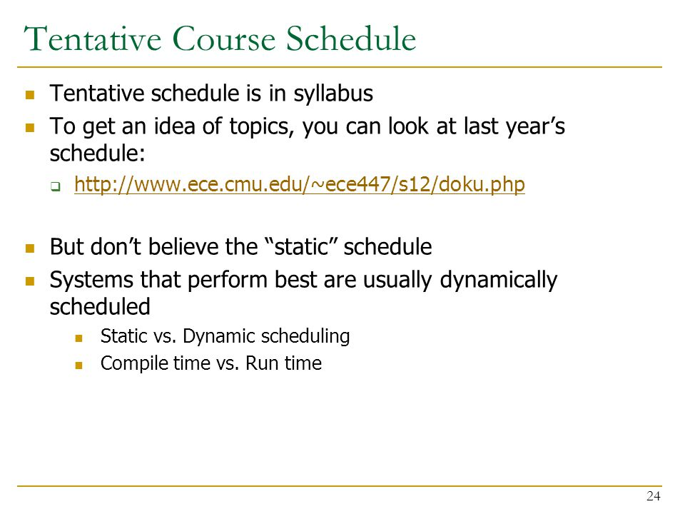 Tentative Course Schedule Tentative schedule is in syllabus To get an idea of topics, you can look at last year's schedule:  http://www.ece.cmu.edu/~ece447/s12/doku.php http://www.ece.cmu.edu/~ece447/s12/doku.php But don't believe the static schedule Systems that perform best are usually dynamically scheduled Static vs.