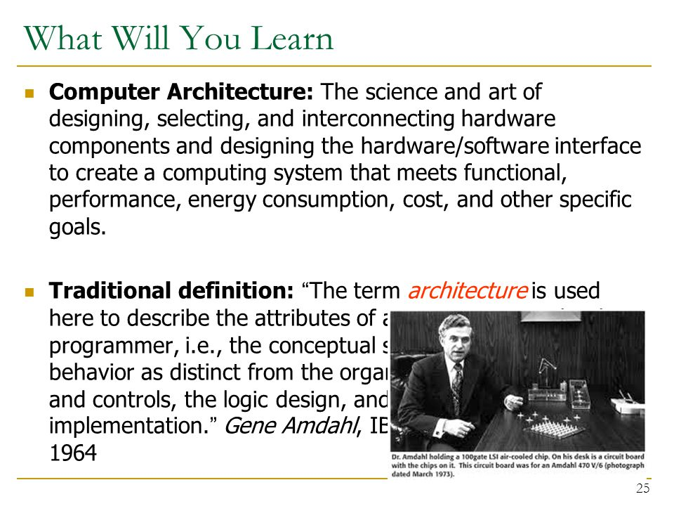 What Will You Learn Computer Architecture: The science and art of designing, selecting, and interconnecting hardware components and designing the hardware/software interface to create a computing system that meets functional, performance, energy consumption, cost, and other specific goals.