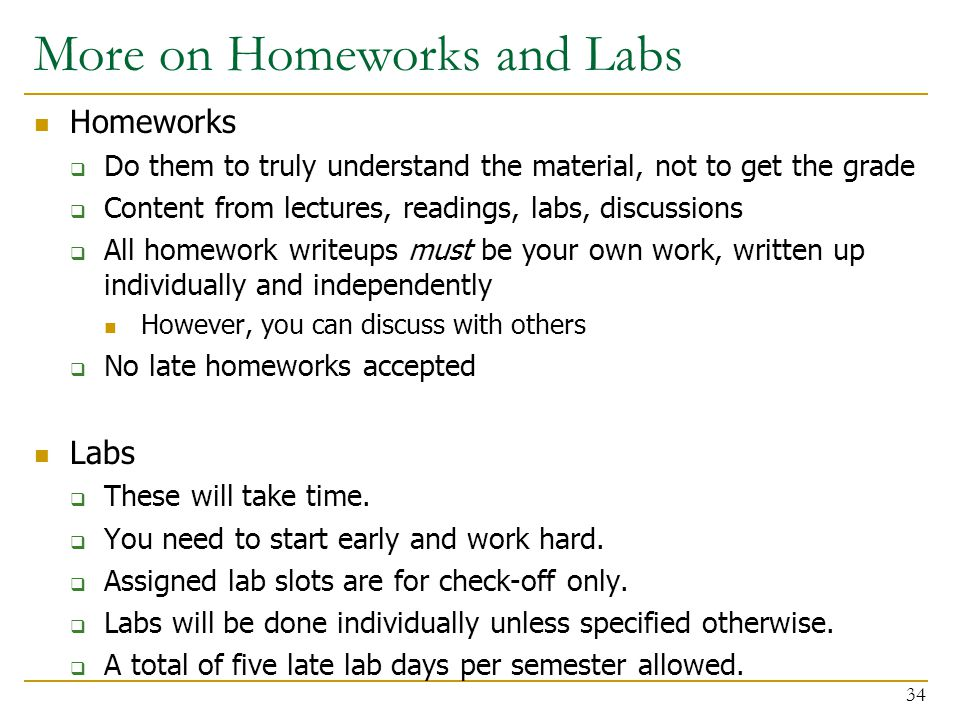 More on Homeworks and Labs Homeworks  Do them to truly understand the material, not to get the grade  Content from lectures, readings, labs, discuss