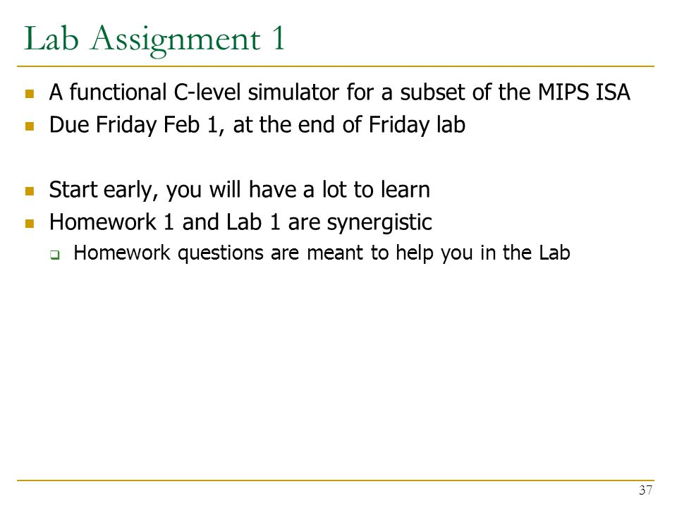 Lab Assignment 1 A functional C-level simulator for a subset of the MIPS ISA Due Friday Feb 1, at the end of Friday lab Start early, you will have a lot to learn Homework 1 and Lab 1 are synergistic  Homework questions are meant to help you in the Lab 37