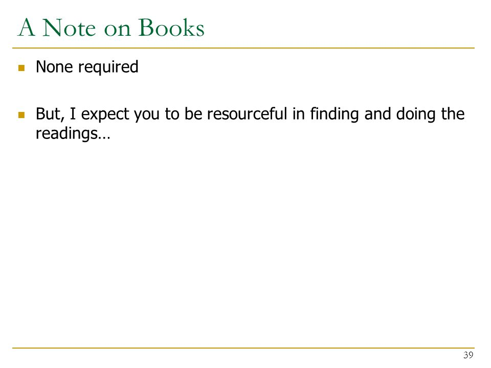 A Note on Books None required But, I expect you to be resourceful in finding and doing the readings… 39