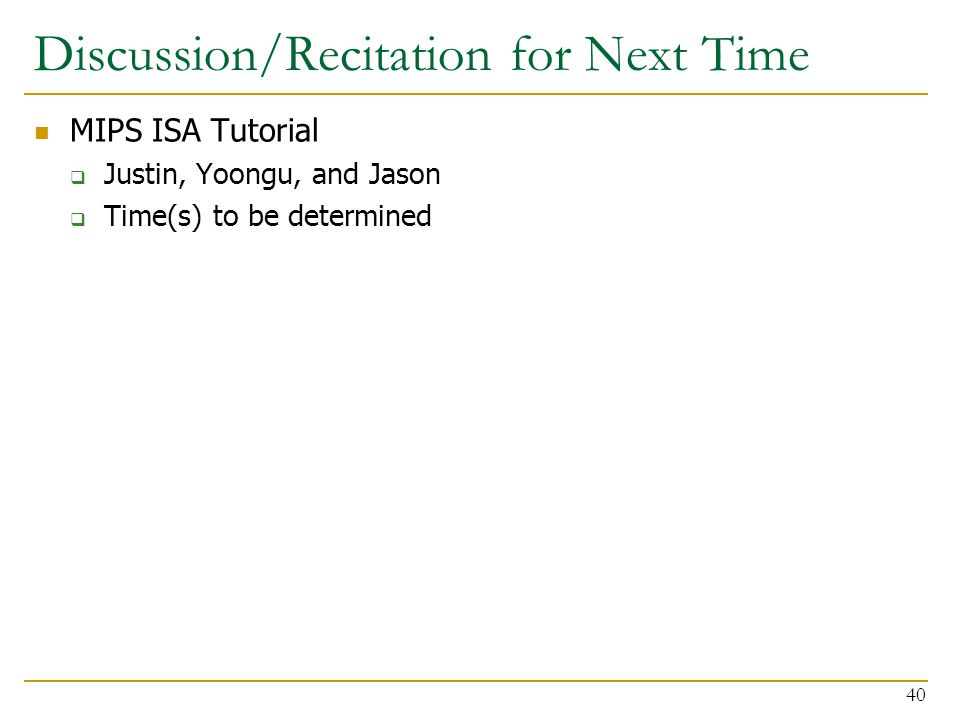 Discussion/Recitation for Next Time MIPS ISA Tutorial  Justin, Yoongu, and Jason  Time(s) to be determined 40