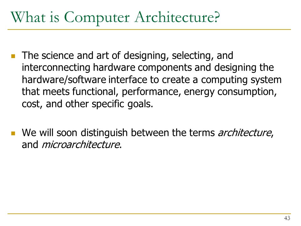 What is Computer Architecture? The science and art of designing, selecting, and interconnecting hardware components and designing the hardware/softwar
