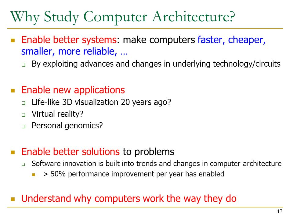Why Study Computer Architecture? Enable better systems: make computers faster, cheaper, smaller, more reliable, …  By exploiting advances and changes