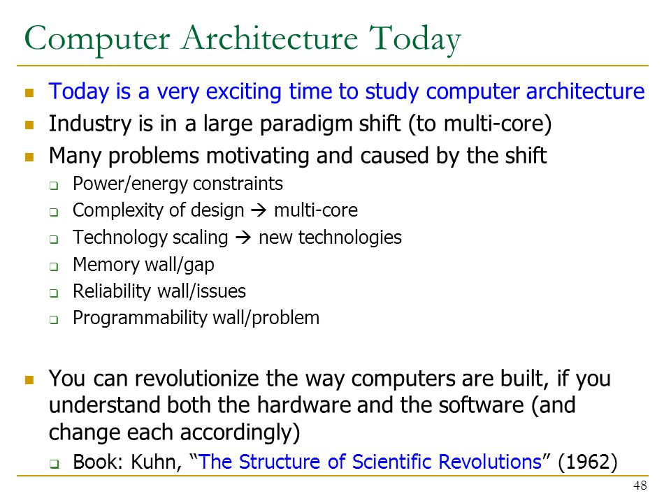 Computer Architecture Today Today is a very exciting time to study computer architecture Industry is in a large paradigm shift (to multi-core) Many pr