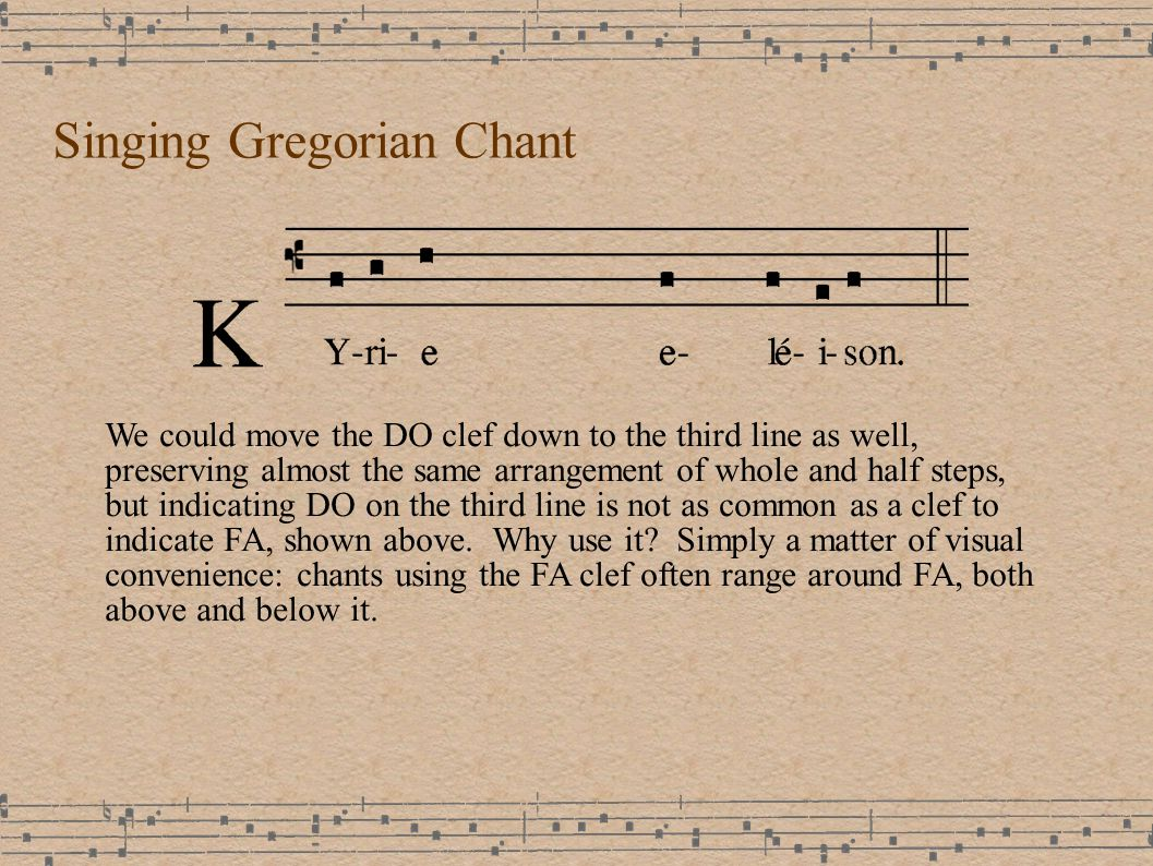 Singing Gregorian Chant We could move the DO clef down to the third line as well, preserving almost the same arrangement of whole and half steps, but indicating DO on the third line is not as common as a clef to indicate FA, shown above.