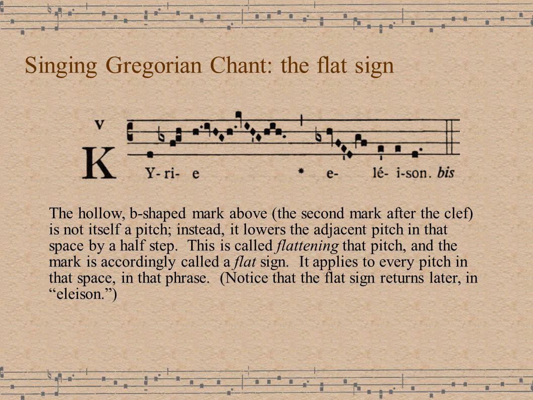 Singing Gregorian Chant: the flat sign The hollow, b-shaped mark above (the second mark after the clef) is not itself a pitch; instead, it lowers the adjacent pitch in that space by a half step.