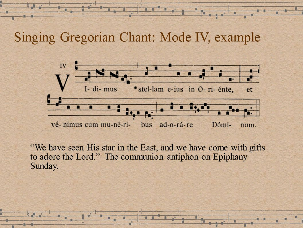 Singing Gregorian Chant: Mode IV, example We have seen His star in the East, and we have come with gifts to adore the Lord. The communion antiphon on Epiphany Sunday.