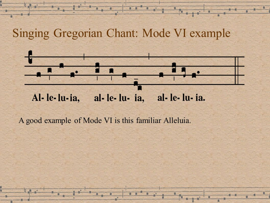 Singing Gregorian Chant: Mode VI example A good example of Mode VI is this familiar Alleluia.
