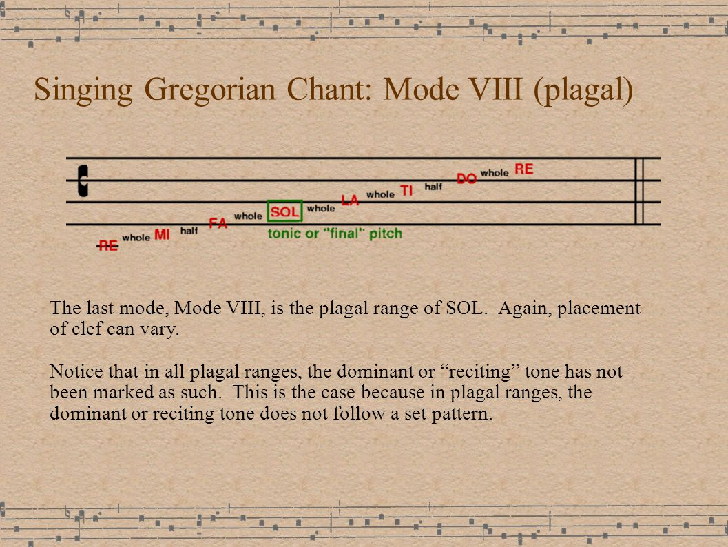 Singing Gregorian Chant: Mode VIII (plagal) The last mode, Mode VIII, is the plagal range of SOL.