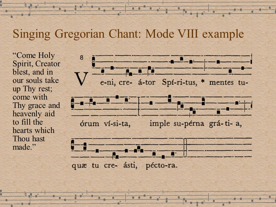 Singing Gregorian Chant: Mode VIII example Come Holy Spirit, Creator blest, and in our souls take up Thy rest; come with Thy grace and heavenly aid to fill the hearts which Thou hast made.