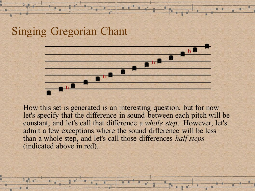 Singing Gregorian Chant How this set is generated is an interesting question, but for now let s specify that the difference in sound between each pitch will be constant, and let s call that difference a whole step.